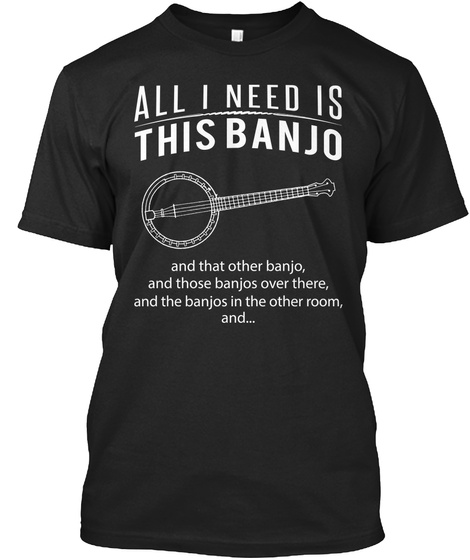 All I Need Is This Banjo And That Other Banjo And Those Banjos Over There And The Banjos In The Other Room And Black T-Shirt Front