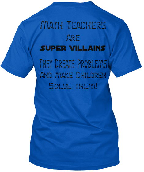 Math Teachers Are Super Villains  They Create Problems And Make Children Solve Them! Royal T-Shirt Back