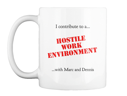 I Contribute To A... Hostile Work Environment ...With Marc  And Dennis White T-Shirt Front