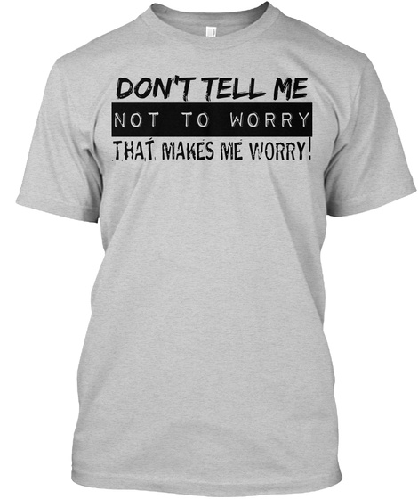 Don't Tell Me Not To Worry That's Makes Me Worry! Light Steel T-Shirt Front