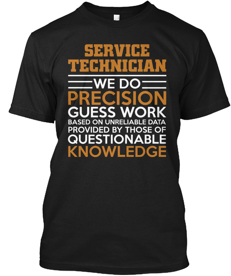 Service Technician We Do Precision Guess Work Based On Unreliable Data Provided By Those Of Questionable Knowledge  Black T-Shirt Front