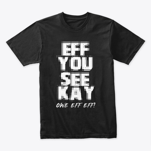 Eff You See Kay Owe Eff Eff! Black T-Shirt Front