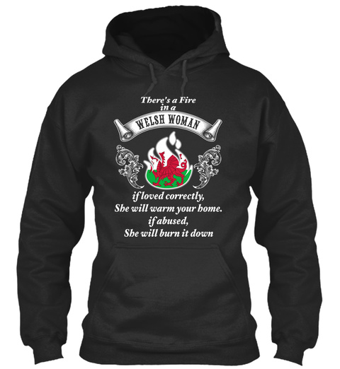 There's A Fire In A Welsh Woman If Loved Correctly, She Will Warm Your Home.If Abused,She Will Burn It Down Jet Black T-Shirt Front