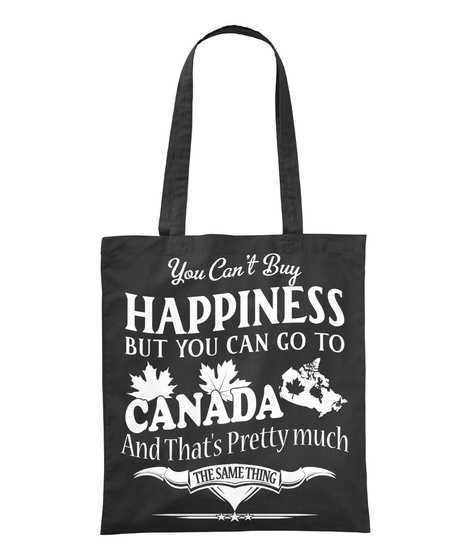 You Can't Buy Happiness But You Can Go To Canada And That's Pretty Much The Same Thing Black T-Shirt Front