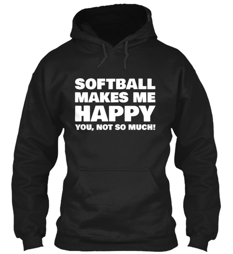 Softball Makes Me Happy You, Not So Much!  Black T-Shirt Front