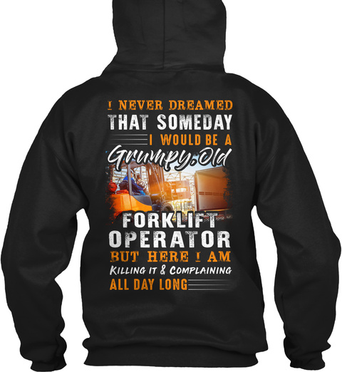 I Never Dreamed That Someday I Would Be A Grumpy, Old Forklift Operator But Here I Am Killing It & Complaining All... Black T-Shirt Back