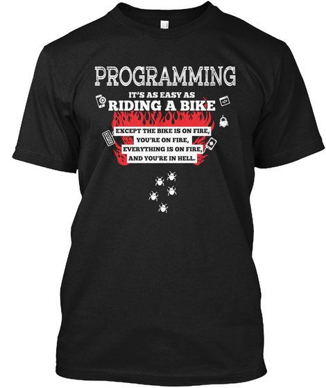 Programming Its As Easy As Riding A Bike Except The Bike Is On Fire Youre On Fire Everything Is On Fire And Youre In... Black T-Shirt Front