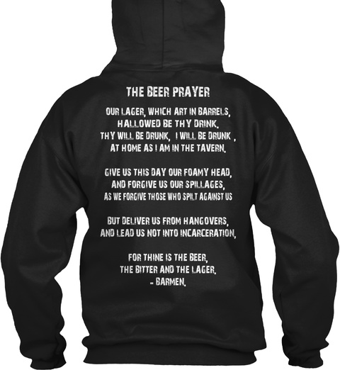 The Beer Prayer Our Lager, Which Art In Barrels, Hallowed Be Thy Drink, Thy Will Be Drunk, I Will Be Drunk, At Home... Black T-Shirt Back