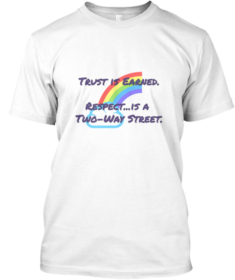 Trust Is Earned.  Respect...Is A  Two Way Street. White T-Shirt Front