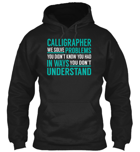 Calligrapher We Solve Problems You Didn't Know You Had In Ways You Don't Understand Black T-Shirt Front