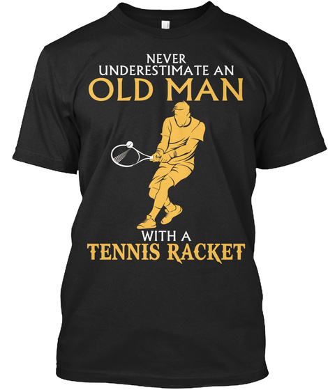 Never Underestimate An Old Man With A Tennis Racket Black T-Shirt Front