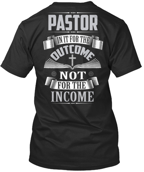 Pastor In It For The Outcome Not For The Income Black T-Shirt Back