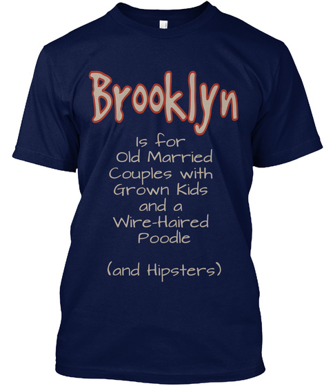 Brooklyn Is For Old Married Couples With Grown Kids And A Wire Haired Poodle And Hipsters Navy T-Shirt Front