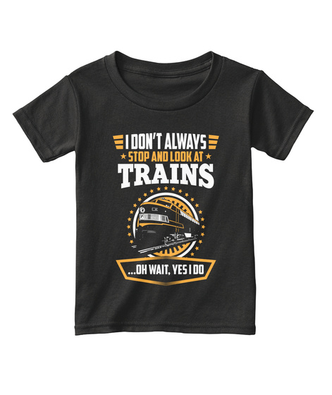 I Don't Always Stop And Look At Trains ...Oh Wait, Yes I Do Black T-Shirt Front
