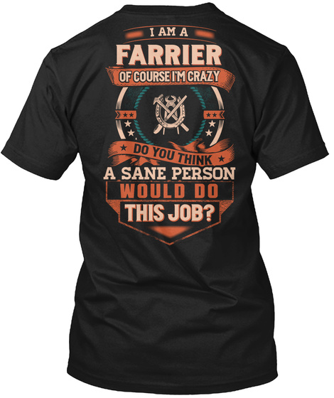 I Am A Farrier Of Course I'm Crazy Do You Think A Sane Person Would Do This Job Black T-Shirt Back