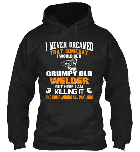 I Never Dreamed That Someday I Would Be A Grumpy Old Welder But Here I Am Killing It And Complaining All Day Long  Black Sweatshirt Front