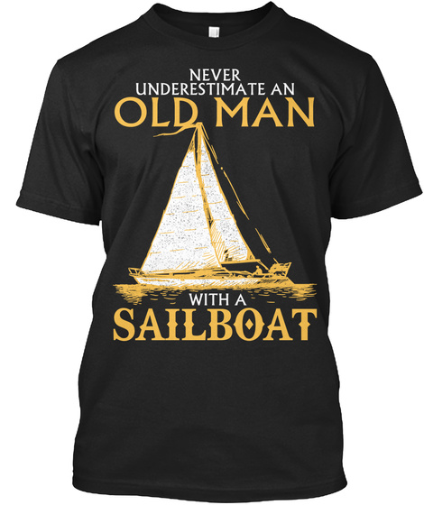 Never Underestimate An Old Man With A Sailboat  Black T-Shirt Front