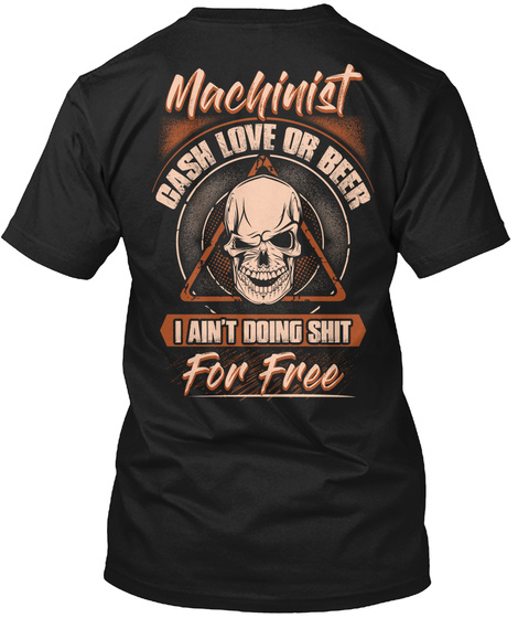 Machinist Cash Love Or Beer I Ain't Doing Shit For Free Black T-Shirt Back