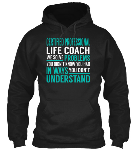 Certified Professional Life Coach We Solve Problems You Don't Know You Had In Ways You Don't Understand Black T-Shirt Front