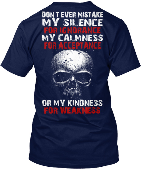Don't Ever Mistake My Silence For Ignorance My Calmness For Acceptance Or My Kindness For Weakness Navy T-Shirt Back