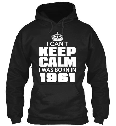 I Can't Keep Calm I Was Born In 1961 Black T-Shirt Front