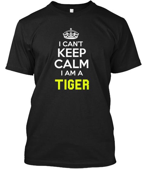 I Can't Keep Calm I Am A Tiger Black T-Shirt Front