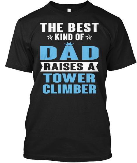 The Best Kind Of Dad Raises A Tower Climber Black T-Shirt Front