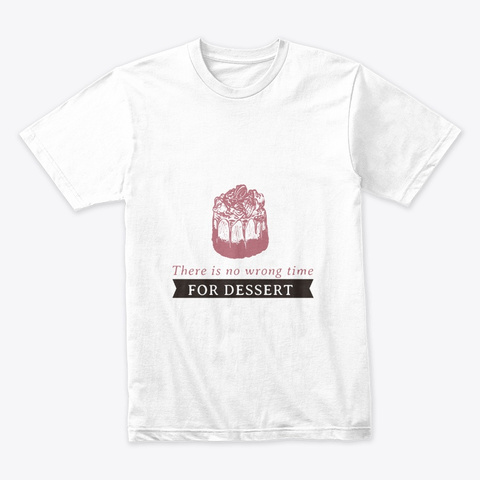There Is No Wrong Time For Dessert White T-Shirt