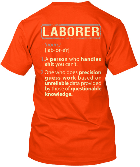 Laborer 1.Person Who Handles Shit You Can't  2.One Who Does Precision Guesswork Based On Unreliable Data Provided By... Orange T-Shirt Back