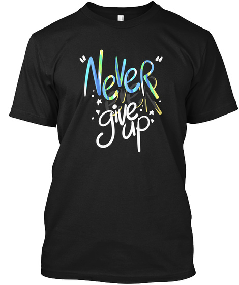 Never Ever Give Up Inspiring Tshirts  Black T-Shirt Front