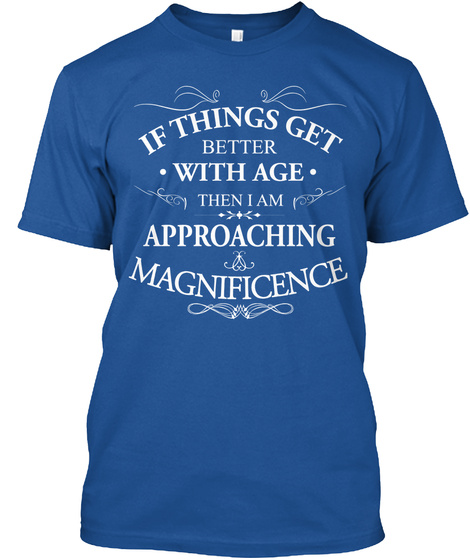 If Things Get Better With Age Then I Am Approaching Magnificence  Royal T-Shirt Front