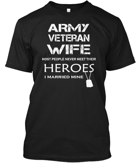 Army Veteran Wife Most People Never Meet Their Heroes I Married Mine Black T-Shirt Front