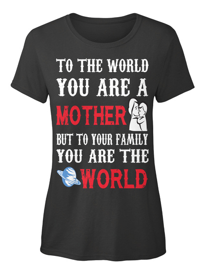 To The World You Are A Mother But To Your Family You Are The World Black Kaos Front