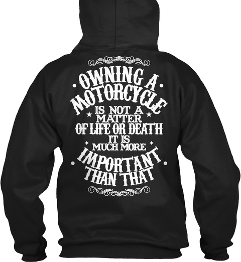 Owning A Motorcycle Is Not A Matter Of Life Or Death It Is Much More Important Than That Black T-Shirt Back