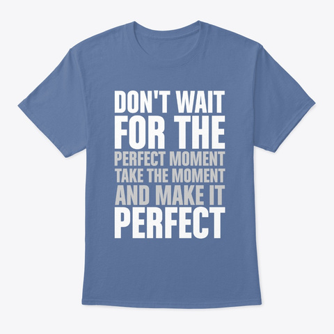 Don't Wait For The Perfect Denim Blue T-Shirt Front