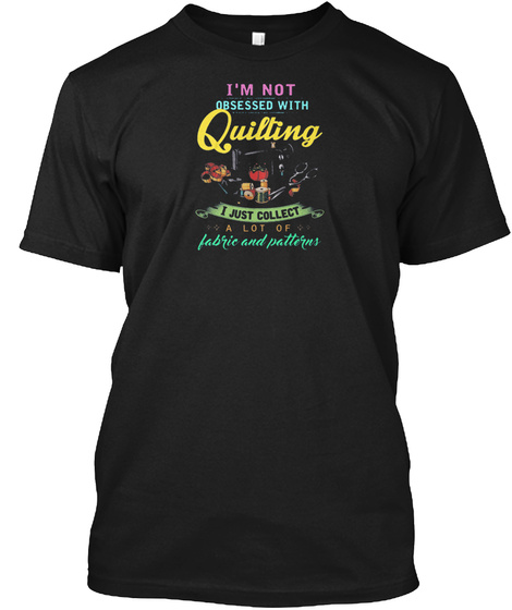 Im Not Obesessed With Quilting Funny Gif Black T-Shirt Front