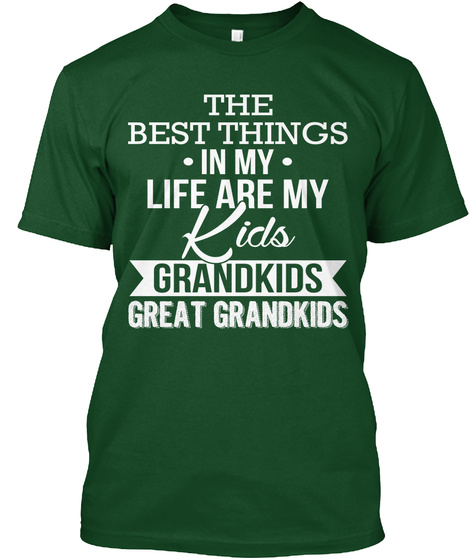 The Best Things In My Life My Kids Grandkids Great Grandkids  Deep Forest T-Shirt Front