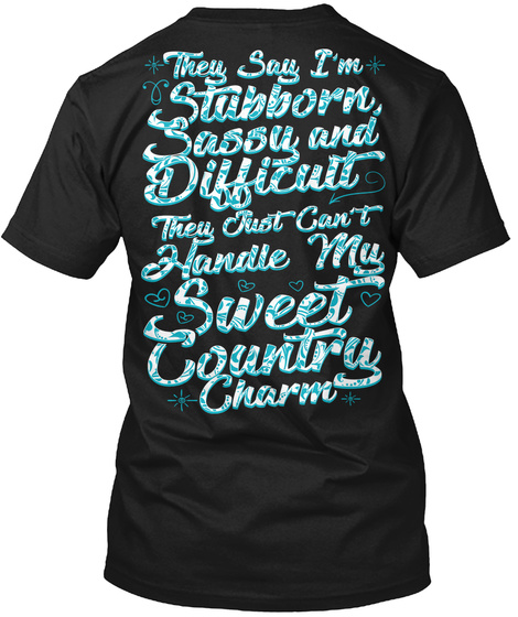 They Say I'm Stubborn Sassy And Difficult They Just Can't Handle My Sweet Country Charm Black T-Shirt Back
