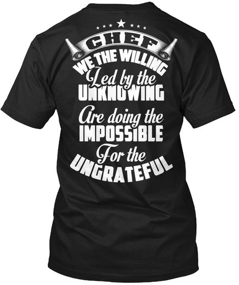 Chef We The Willing Led By The Unknowing Are Doing The Impossible For The Ungrateful Black T-Shirt Back