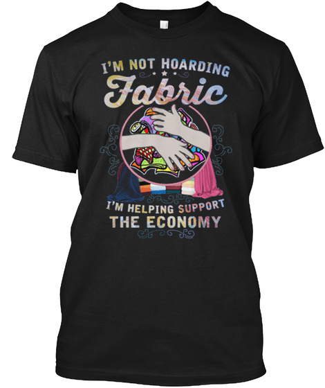 I'm Not Hoarding Fabric I'm Helping Support The Economy Black T-Shirt Front