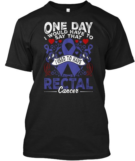 One Day I Would Have To Say That I Used To Have Rectal Cancer Black T-Shirt Front