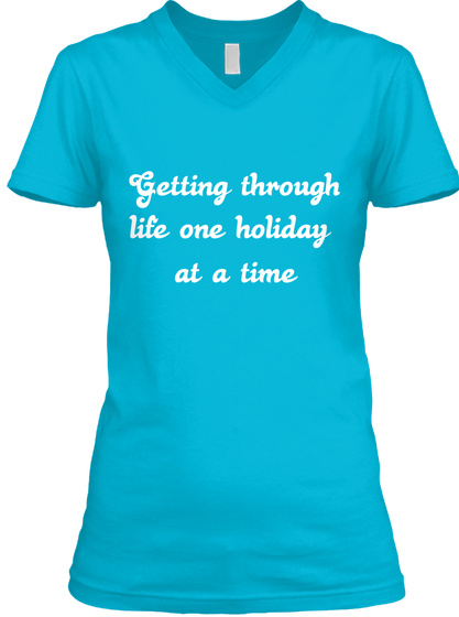 Getting Through Life One Holiday  At A Time  Turquoise T-Shirt Front