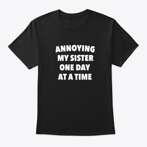 Annoying My Sister One Day At A Time Black T-Shirt Front