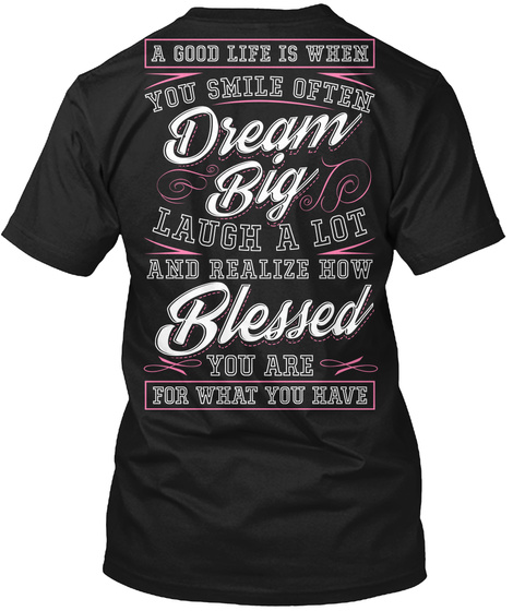 A Good Life Is When You Smile Often Dream Big Laugh A Lot And Realize How Blessed You Are For What You Have Black T-Shirt Back