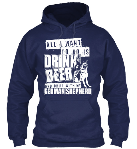 All I Want To Do Is Drink Beer And Chill With My German Shepherd Navy T-Shirt Front
