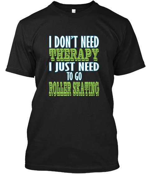 I Don't Need Therapy I Just Need To Go Roller Skating Black T-Shirt Front