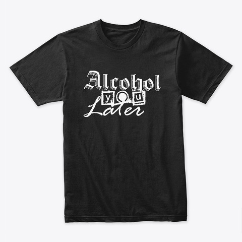 Alcohol You Later Black T-Shirt Front