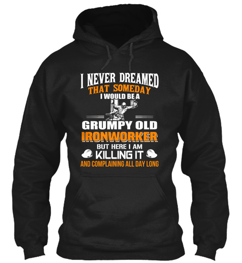 I Never Dreamed That Someday I Would Be A Grumpy Old Ironworker But Here I Am Killing It And Complaining All Day Long Black T-Shirt Front
