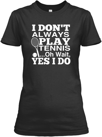 I Dont Always Play Tennis ...Oh Wait Yes I Do Black T-Shirt Front