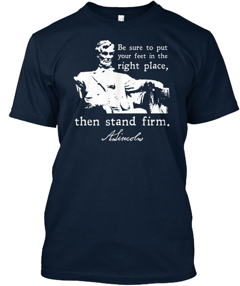 Be Sure To Put Your Feet In The Right Place Then Stand Firm Asincoln New Navy T-Shirt Front